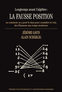 Jérôme Gavin et Alain Schärlig - Longtemps avant l'algèbre : la fausse position - Ou comment on a posé le faux pour connaître le vrai, des pharaons aux temps modernes.