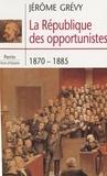 Jérôme Grévy - La République des opportunistes, 1870-1885.