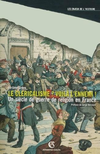 Le cléricalisme, voilà l'ennemi !. Un siècle de guerre de religion en France