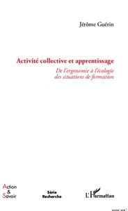 Jérôme Guérin - Activité collective et apprentissage - De l'ergonomie à l'écologie des situations de formation.