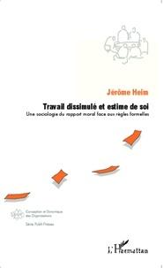 Jérôme Heim - Travail dissimulé et estime de soi - Une sociologie du rapport moral face aux règles formelles.