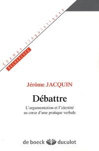Jérôme Jacquin - Débattre - L'argumentation et l'identité au coeur d'une pratique verbale.