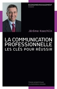 Jérôme Koechlin - La communication professionnelle - Les clés pour réussir.