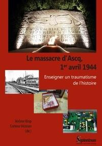 Jérôme Krop et Corinne Vezirian - Le massacre d'Ascq, 1er avril 1944 - Enseigner un traumatisme de l'histoire.