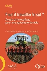 Jérôme Labreuche et François Laurent - Faut-il travailler le sol ? - Acquis et innovations pour une agriculture durable.