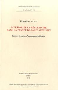 Jérôme Lagouanère - Intériorité et réflexivité dans la pensée de Saint Augustin - Formes et genèse d'un conceptualisation.