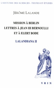 Jérôme Lalande - Lalandiana - Volume 2, Mission à Berlin, lettres à Jean III Bernoulli et à Elert Bode.