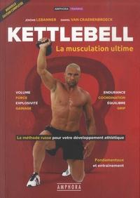 Jérôme Le Banner et Daniel Van Craenenbroeck - Kettlebell, la muscultation ultime - La méthode russe pour votre développement ; Fondamentaux et entraînement.