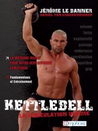Jérôme Lebanner et Daniel Van Craenenbroeck - Kettlebell, la muscultation ultime - La méthode russe pour votre développement ; Fondamentaux et entraînement.