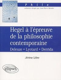 Jérôme Lèbre - Hegel à l'épreuve de la philosophie contemporaine. - Deleuze, Lyotard, Derrida.