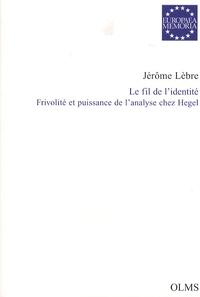 Jérôme Lèbre - Le fil de l'identité - Frivolité et puissance de l'analyse chez Hegel.