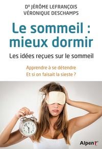 Jérôme Lefrançois et Véronique Deschamps - Le sommeil : mieux dormir - Les idées reçues sur le sommeil - Apprendre à se détendre - Et si on faisait la sieste ?.