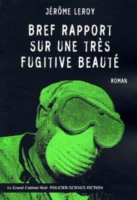 Jérôme Leroy - Bref rapport sur une très fugitive beauté.
