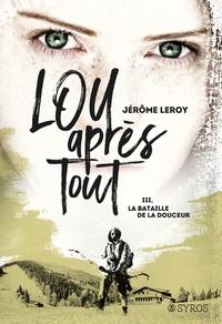Jérôme Leroy - Lou après tout Tome 3 : La bataille de la douceur.