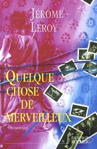 Jérôme Leroy - Quelque chose de merveilleux.