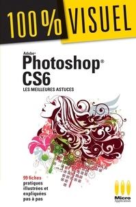 Jérôme Lesage - Photoshop CS6 : Les meilleures astuces 100% Visuel - 99 fiches pratiques illustrées et expliquées pas à pas.