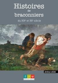 Jérôme Lucas - Histoires de braconniers du XIX et XXe siècle - Récits de bracos, gardes & gendarmes.