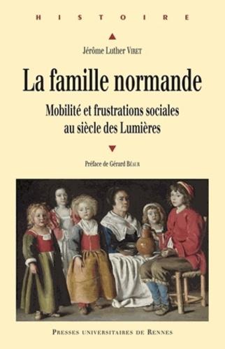 Jérôme Luther Viret - La famille normande - Mobilité et frustrations sociales au siècle des Lumières.