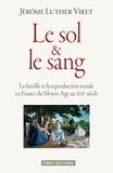 Jérôme Luther Viret - Le sol et le sang - La famille et la reproduction sociale en France du Moyen Age au XIXe siècle.