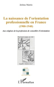Jérôme Martin - La naissance de l'orientation professionnelle en France (1900-1940) - Aux origines de la profession de conseiller d'orientation.