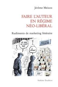 Jérôme Meizoz - Faire l'auteur en régime néo-libéral - Rudiments de marketing littéraire.