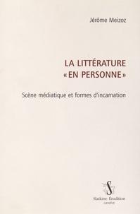 """Jérôme Meizoz - La littérature """"en personne"""" - Scène médiatique et formes d'incarnation."""