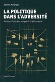 Jérôme Melançon - La politique dans l'adversité - Merleau-Ponty aux marges de la philosophie.