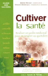 Jérôme Munoz et Vincent Delbecque - Cultiver la santé - Réaliser un jardin médicinal pour se soigner au quotidien.
