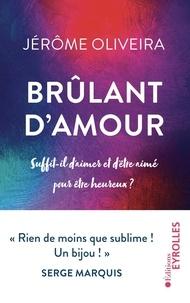 Jérôme Oliveira - Brûlant d'amour - Suffit-il d'aimer et d'être aimé pour être heureux ?.