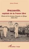 Jérôme Ollandet - Brazzaville, capitale de la France libre - Histoire de la résistance française en Afrique (1940-1944).