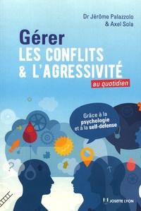 Jérôme Palazzolo et Axel Sola - Gérer les conflits et l'agressivité au quotidien.