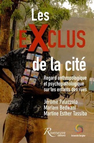 Jérôme Palazzolo et Mariam Bedwani - Les exclus de la cité - Regard anthropologique et psychopathologique sur les enfants des rues.