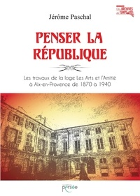 Jérôme Paschal - Penser la République - Les travaux de la loge Les Arts et l'Amitié à Aix-en-Provence de 1870 à 1940.