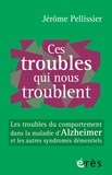 Jérôme Pellissier - Ces troubles qui nous troublent - Les troubles du comportement dans la maladie d'Alzheimer et les autres syndromes démentiels.