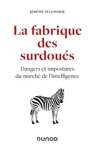 Jérôme Pellissier - La fabrique des surdoués - Dangers et impostures du marché de l'intelligence.