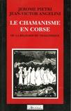 Jérôme Pietri et Jean-Victor Angelini - Le Chamanisme en Corse ou la Religion du Néolithique.