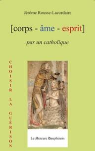 Jérôme Rousse-Lacordaire - Corps-âme-esprit par un catholique.