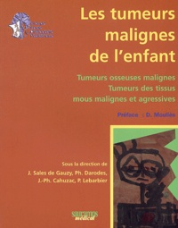 Jérome Sales De Gauzy et P Darodes - Les tumeurs malignes de l'enfant - Tumeurs osseuses malignes, tumeurs des tissus mous malignes et agressives.
