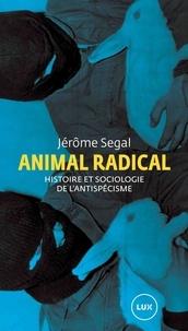 Jérôme Segal - Animal radical - Histoire et sociologie de l'antispécisme.