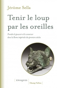 Jérôme Sella - Tenir le loup par les oreilles - Prendre le pouvoir et le conserver dans la Rome imépriale des premiers siècles : d'Auguste aux Sévères.
