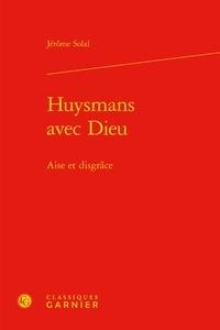Jérôme Solal - Huysmans avec dieu - Aise et disgrâce.