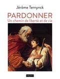 Jérôme Ternynck - Pardonner - Un chemin de liberté et de vie.