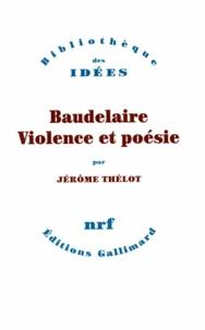Jérôme Thélot - Baudelaire, violence et poésie.