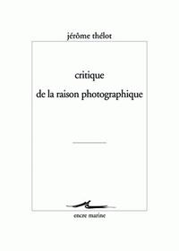 Jérôme Thélot - Critique de la raison photographique.