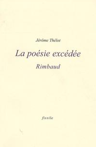 Jérôme Thélot - La poésie excédée - Rimbaud.