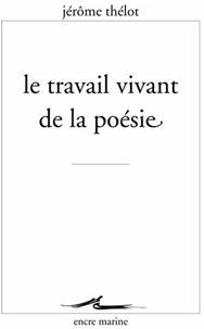 Jérôme Thélot - Le travail vivant de la poésie.