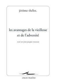 Jérôme Thélot - Les avantages de la vieillesse et de l'adversité - Essai sur Jean-Jacques Rousseau.