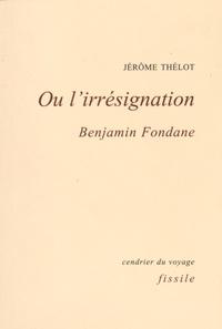 Jérôme Thélot - Ou l'irrésignation - Benjamin Fondane.