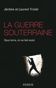 Jérôme Triolet et Laurent Triolet - La guerre souterraine - Sous terre, on se bat aussi.