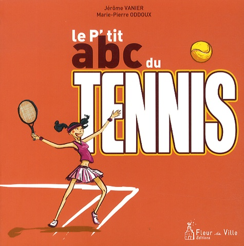 Jérôme Vanier et Marie-Pierre Oddoux - Le p'tit ABC du tennis.